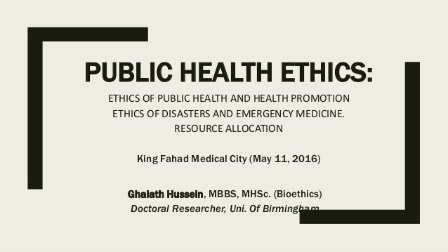 PUBLIC HEALTH ETHICS: ETHICS OF PUBLIC HEALTH AND HEALTH PROMOTION ETHICS OF DISASTERS AND EMERGENCY MEDICINE. RESOURCE AL...