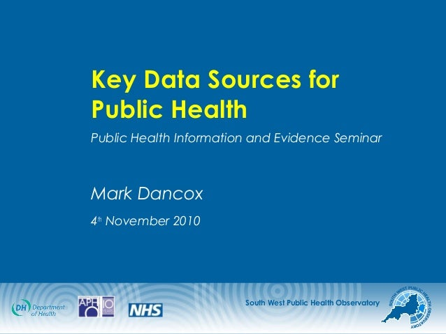 South West Public Health Observatory Key Data Sources for Public Health Public Health Information and Evidence Seminar Mar...