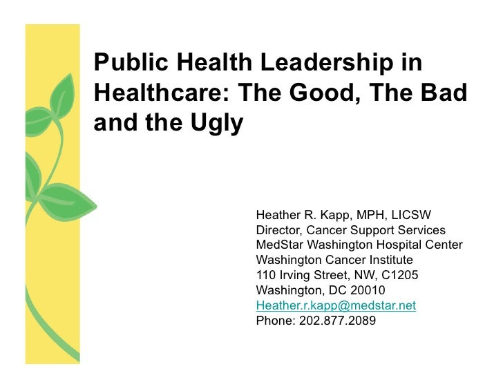 Public Health Leadership inHealthcare: The Good, The Badand the Ugly            Heather R. Kapp, MPH, LICSW            Dir...