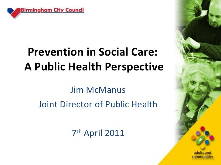 Prevention in Social Care:  A Public Health Perspective Jim McManus Joint Director of Public Health 7 th  April 2011