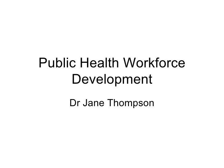 Public Health Workforce     Development    Dr Jane Thompson
