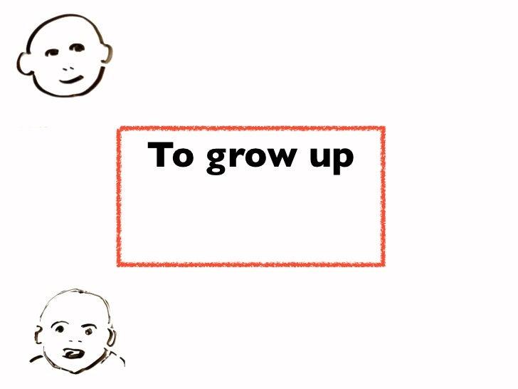 To grow up