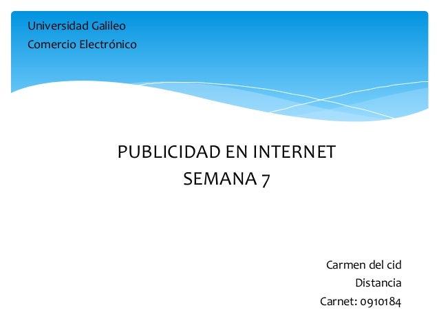 Universidad Galileo Comercio Electrónico Carmen del cid Distancia Carnet: 0910184 PUBLICIDAD EN INTERNET SEMANA 7