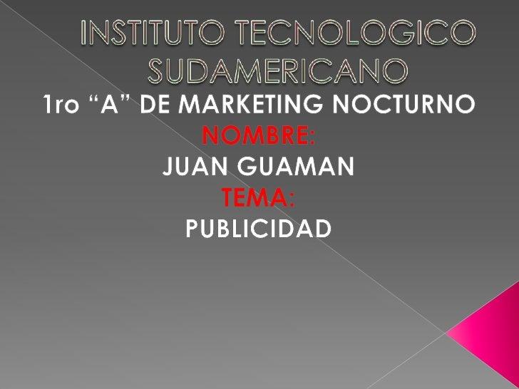 "INSTITUTO TECNOLOGICO SUDAMERICANO<br />1ro ""A"" DE MARKETING NOCTURNO<br />NOMBRE:<br />JUAN GUAMAN<br />TEMA: <br />PUBLI..."