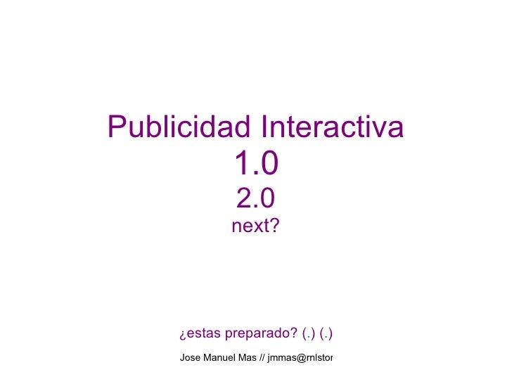 Publicidad Interactiva 1.0 2.0 next? ¿ estas preparado? ( . ) ( . )