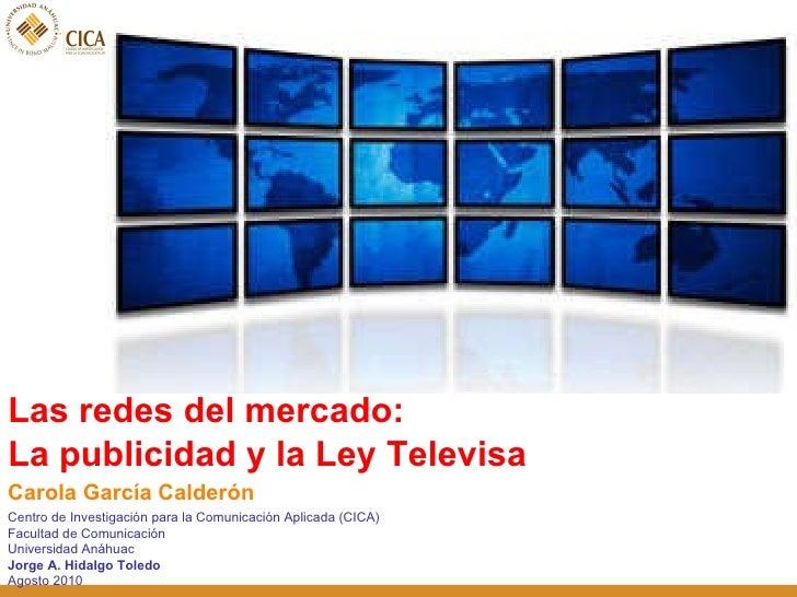 <ul><li>Las redes del mercado:  </li></ul><ul><li>La publicidad y la Ley Televisa </li></ul>Centro de Investigación para l...