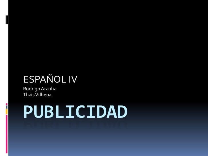 pUBLICIDAD<br />ESPAÑOL IV<br />Rodrigo Aranha<br />Thais Vilhena<br />