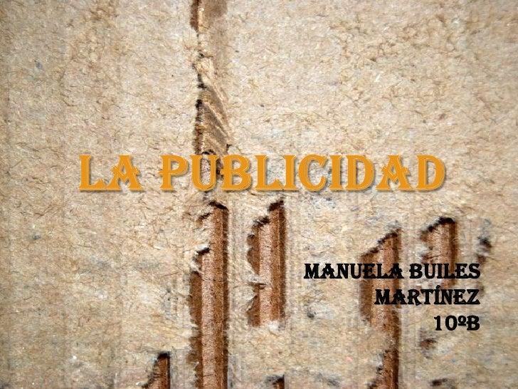 La Publicidad<br />MANUELA BUILES MARTÍNEZ<br />10ºB<br />