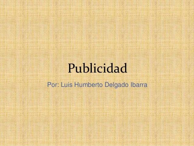 Publicidad Por: Luis Humberto Delgado Ibarra