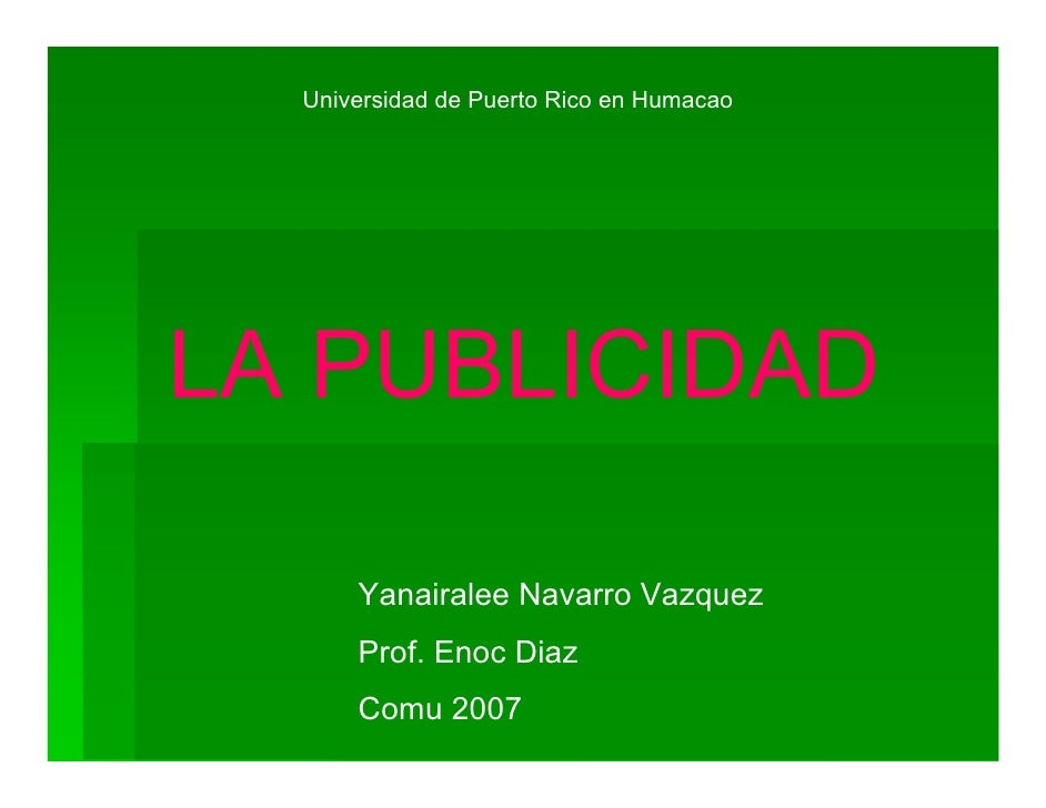 Universidad de Puerto Rico en Humacao     LA PUBLICIDAD        Yanairalee Navarro Vazquez       Prof. Enoc Diaz       Comu...
