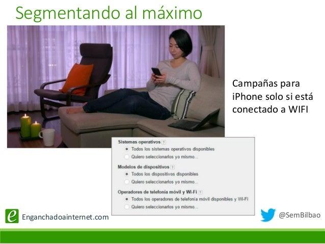 @SemBilbaoEnganchadoainternet.com Campañas para iPhone solo si está conectado a WIFI Segmentando al máximo