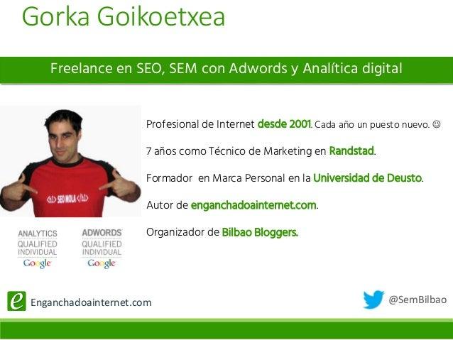 @SemBilbaoEnganchadoainternet.com Freelance en SEO, SEM con Adwords y Analítica digital Profesional de Internet desde 2001...