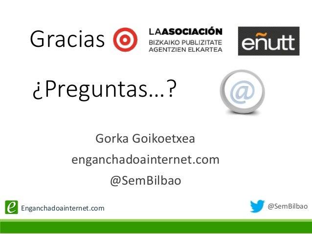 @SemBilbaoEnganchadoainternet.com Gorka Goikoetxea enganchadoainternet.com @SemBilbao ¿Preguntas…? Gracias