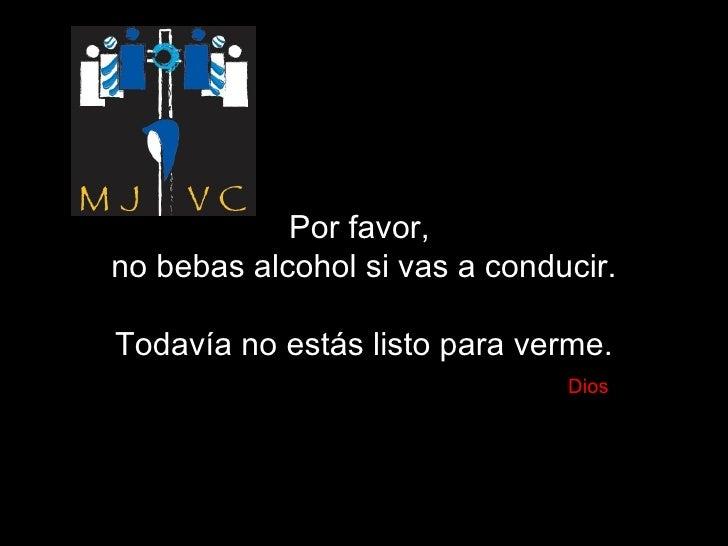 Por favor,  no bebas alcohol si vas a conducir. Todavía no estás listo para verme.   Dios