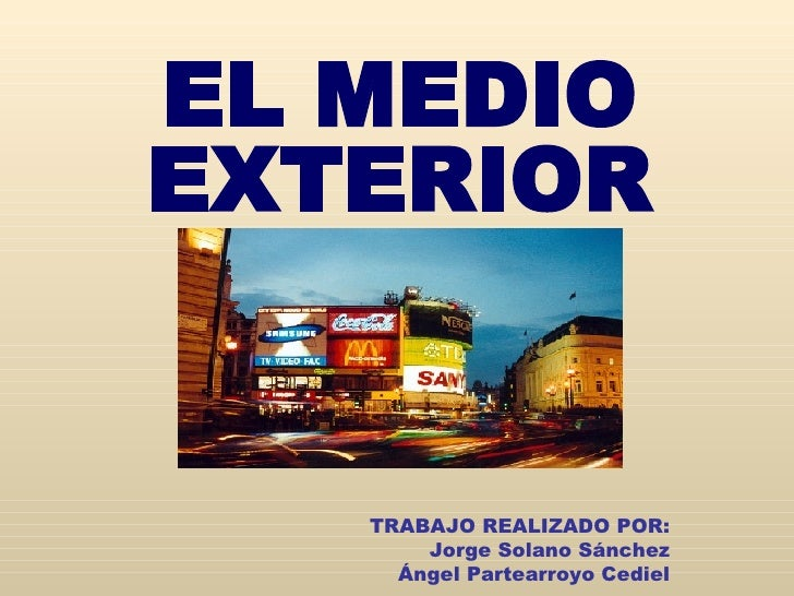EL MEDIO EXTERIOR TRABAJO REALIZADO POR: Jorge Solano Sánchez Ángel Partearroyo Cediel