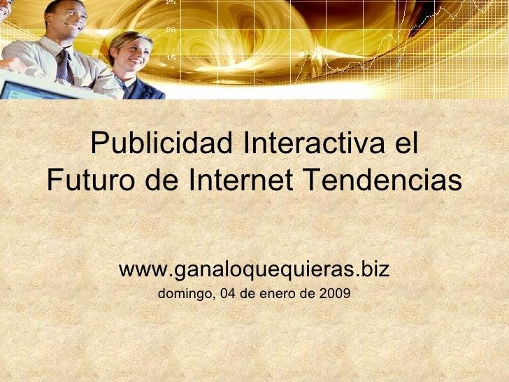 Publicidad Interactiva el Futuro de Internet Tendencias www.ganaloquequieras.biz domingo, 04 de enero de 2009