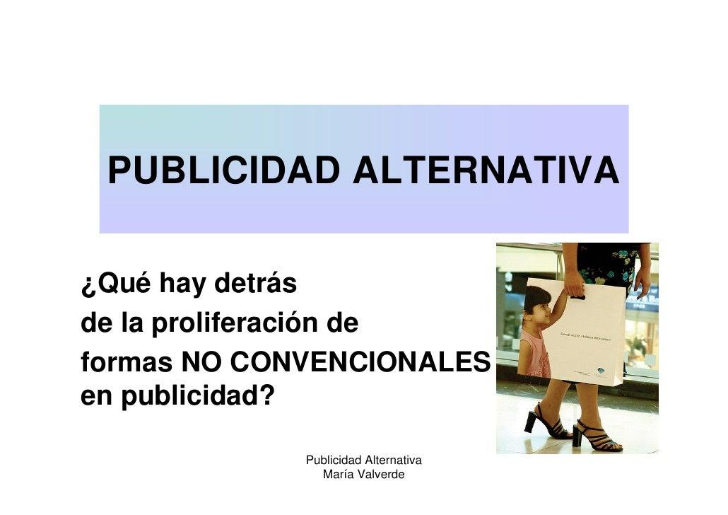 PUBLICIDAD ALTERNATIVA  ¿Qué hay detrás de la proliferación de formas NO CONVENCIONALES en publicidad?               Publi...