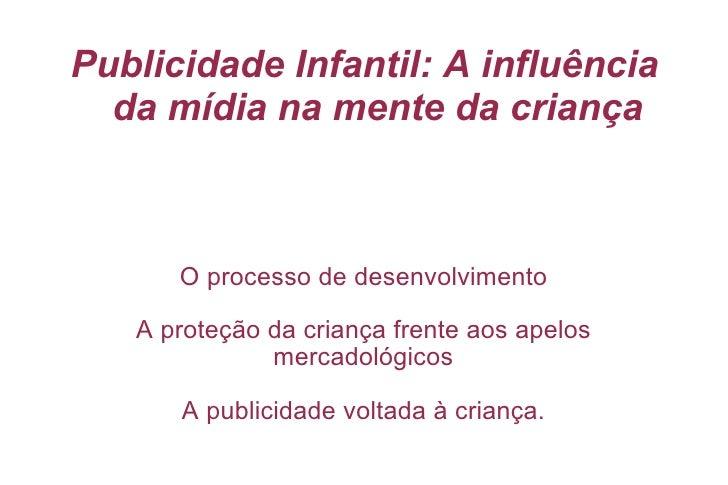 Publicidade Infantil: A influência da mídia na mente da criança <ul><ul><li>O processo de desenvolvimento </li></ul></ul><...