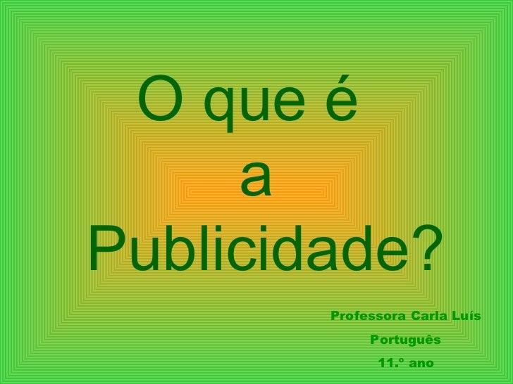 O que é  a Publicidade? Professora Carla Luís Português 11.º ano