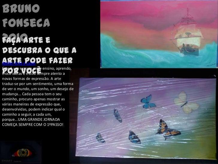 Bruno Fonseca<br />2010<br />Faça arte e descubra o que a arte pode fazer por você<br />Atelier Arte e Lazer<br />Este é u...