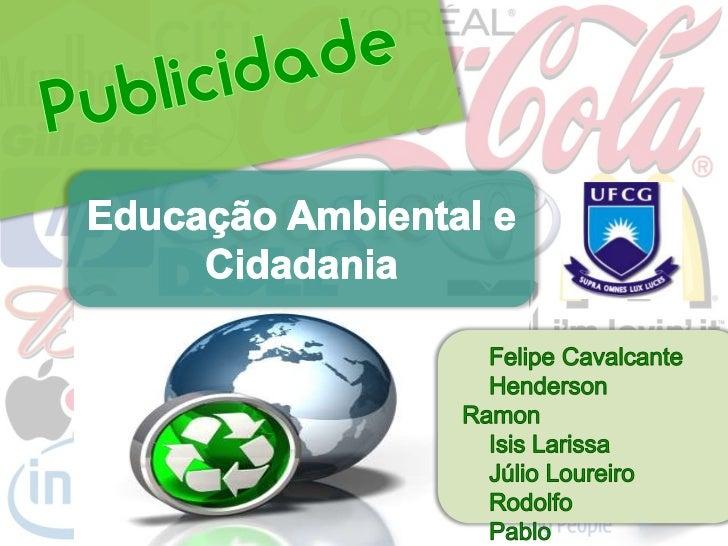 Publicidade<br />Educação Ambiental e Cidadania<br />    Felipe Cavalcante<br />Henderson Ramon<br />    Isis Larissa<br /...