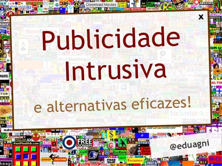 X Publicidade   Intrusivae a lte rnativas eficazes!                      @ eduagni