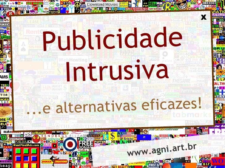 X          Publicidade         Intrusiva ...e alternativas eficazes!                 www.a gni.art.br
