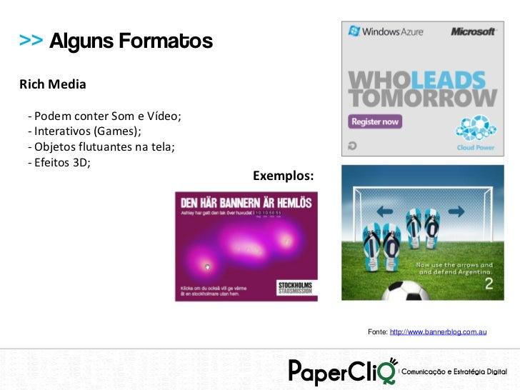 >> Alguns FormatosRich Media - Podem conter Som e Vídeo; - Interativos (Games); - Objetos flutuantes na tela; - Efeitos 3D...
