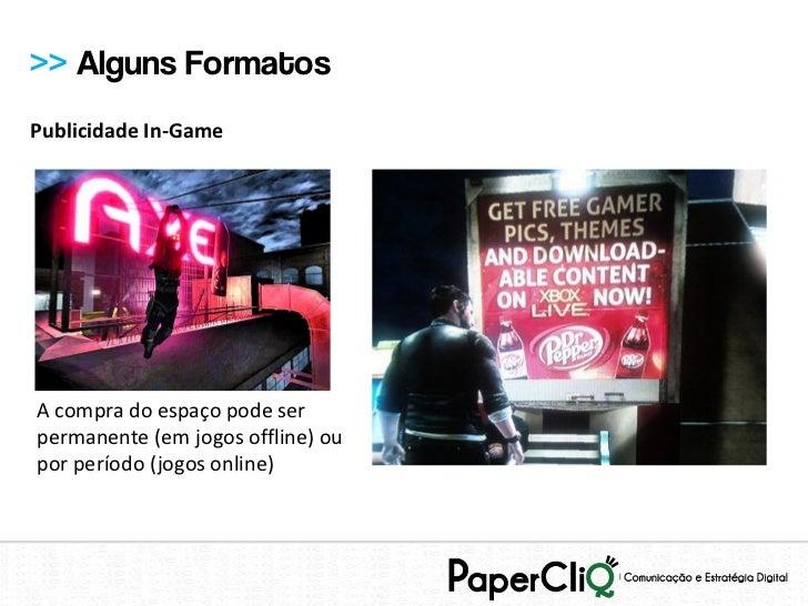 >> Alguns FormatosPublicidade In-GameA compra do espaço pode serpermanente (em jogos offline) oupor período (jogos online)