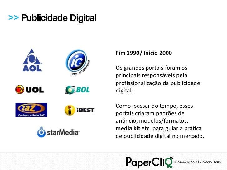 >> Publicidade Digital                         Fim 1990/ Início 2000                         Os grandes portais foram os  ...