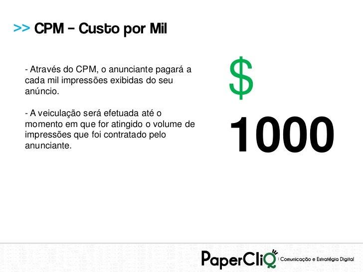 >> CPM – Custo por Mil - Através do CPM, o anunciante pagará a cada mil impressões exibidas do seu anúncio. - A veiculação...