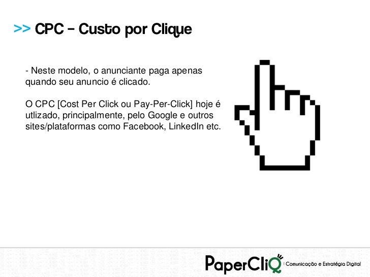 >> CPC – Custo por Clique - Neste modelo, o anunciante paga apenas quando seu anuncio é clicado. O CPC [Cost Per Click ou ...