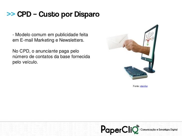 >> CPD – Custo por Disparo - Modelo comum em publicidade feita em E-mail Marketing e Newsletters. No CPD, o anunciante pag...