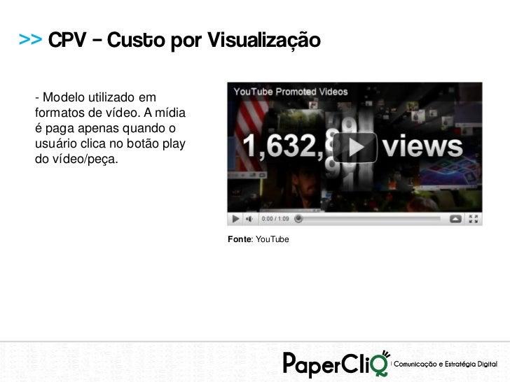 >> CPV – Custo por Visualização - Modelo utilizado em formatos de vídeo. A mídia é paga apenas quando o usuário clica no b...