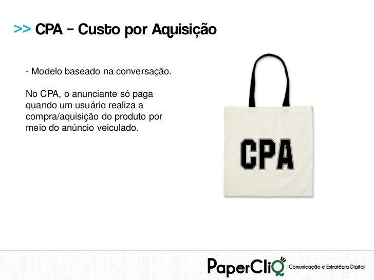 >> CPA – Custo por Aquisição - Modelo baseado na conversação. No CPA, o anunciante só paga quando um usuário realiza a com...
