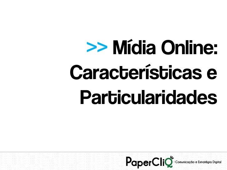 >> Mídia Online:Características e Particularidades
