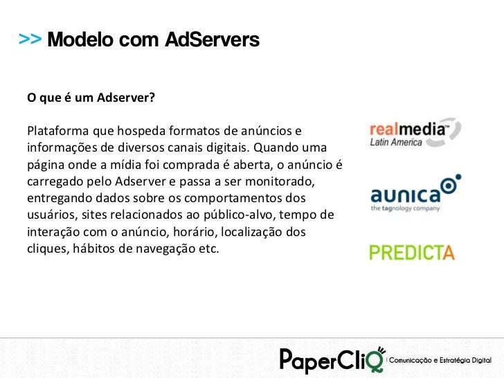 >> Modelo com AdServersO que é um Adserver?Plataforma que hospeda formatos de anúncios einformações de diversos canais dig...