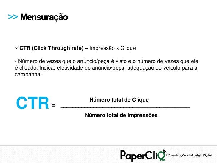 >> Mensuração CTR (Click Through rate) – Impressão x Clique - Número de vezes que o anúncio/peça é visto e o número de ve...