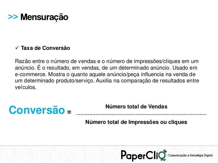 >> Mensuração  Taxa de Conversão Razão entre o número de vendas e o número de impressões/cliques em um anúncio. É o resul...