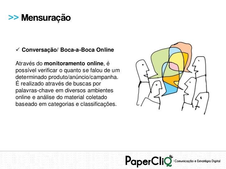 >> Mensuração  Conversação/ Boca-a-Boca Online Através do monitoramento online, é possível verificar o quanto se falou de...