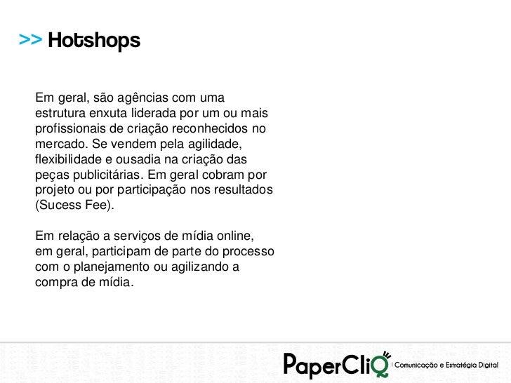 >> Hotshops Em geral, são agências com uma estrutura enxuta liderada por um ou mais profissionais de criação reconhecidos ...