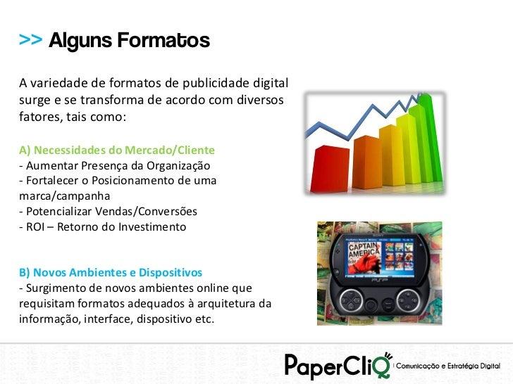 >> Alguns FormatosA variedade de formatos de publicidade digitalsurge e se transforma de acordo com diversosfatores, tais ...