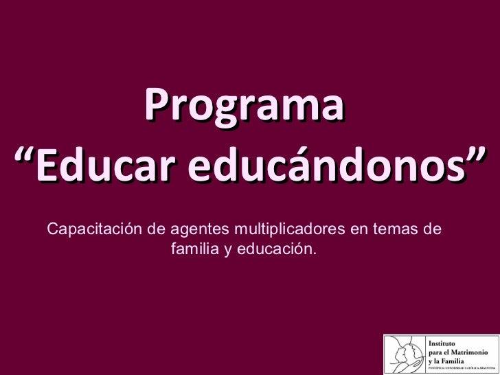 """Programa  """"Educar educándonos"""" Capacitación de agentes multiplicadores en temas de familia y educación."""