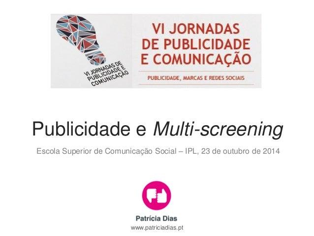 Publicidade e Multi-screening  Escola Superior de Comunicação Social – IPL, 23 de outubro de 2014  www.patriciadias.pt