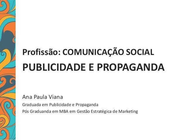 Profissão: COMUNICAÇÃO SOCIAL PUBLICIDADE E PROPAGANDA Ana Paula Viana Graduada em Publicidade e Propaganda Pós Graduanda ...