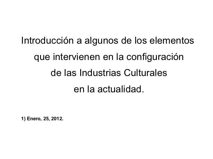 Introducción a algunos de los elementos  que intervienen en la configuración de las Industrias Culturales en la actualidad...
