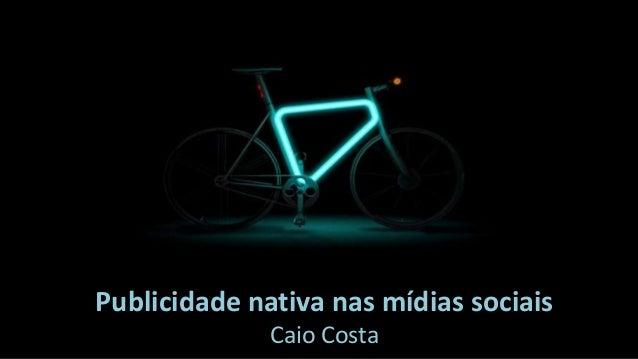 Publicidade nativa nas mídias sociais Caio Costa