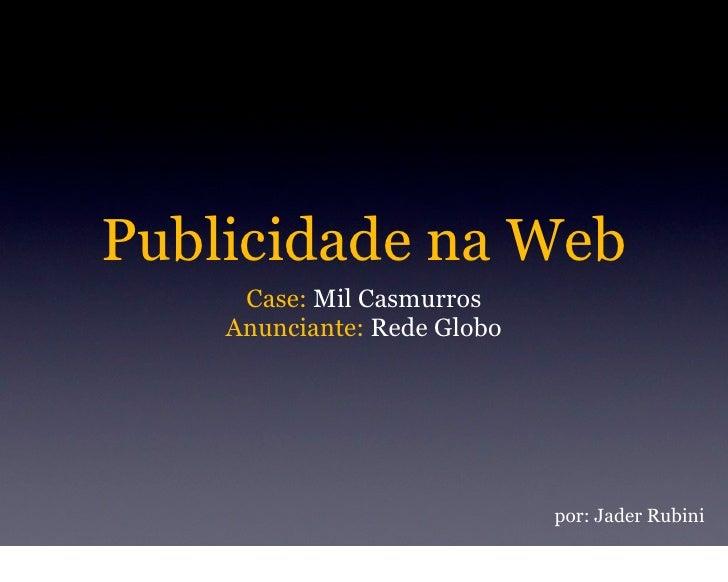 Publicidade na Web      Case: Mil Casmurros     Anunciante: Rede Globo                                  por: Jader Rubini