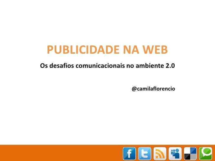 PUBLICIDADE NA WEB<br />Os desafios comunicacionais no ambiente 2.0<br />@camilaflorencio<br />