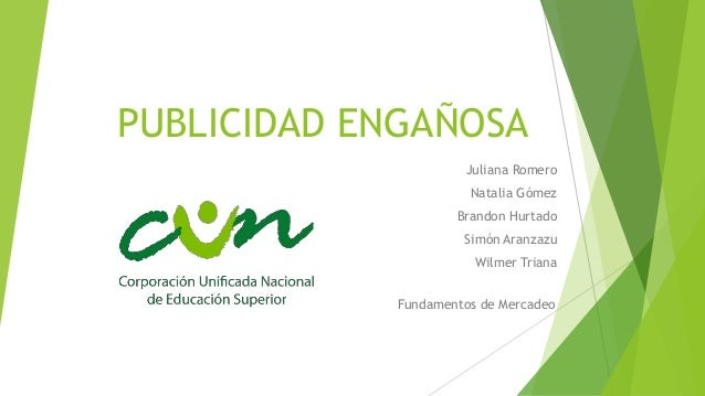 PUBLICIDAD ENGAÑOSA Juliana Romero Natalia Gómez Brandon Hurtado Simón Aranzazu Wilmer Triana Fundamentos de Mercadeo